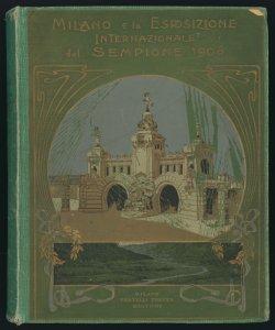 Milano e l'Esposizione Internazionale del Sempione, 1906 cronaca illustrata dell'esposizione compilata a cura di E. A. Marescotti e Ed. Ximenes