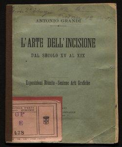 L'arte dell'incisione dal secolo 15. al 19. esposizioni riunite, sezione arti grafiche Antonio Grandi