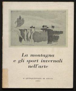 La montagna e gli sport invernali nell'arte 6. quinquennale di Lecco, 1953 [catalogo] a cura di Mario Cereghini