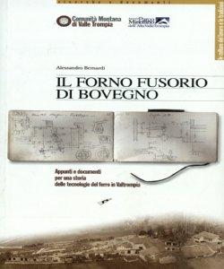 Il forno fusorio di Bovegno: appunti e documenti per una storia delle tecnologie del ferro in Valtrompia / Alessandro Bernardi