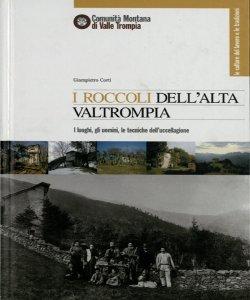 I roccoli dell'alta Valtrompia: i luoghi, gli uomini, le tecniche dell'uccellagione / Giampietro Corti