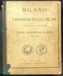 Milano e l'esposizione italiana del 1881 : cronaca illustrata della esposizione nazionale-industriale ed artistica del 1881