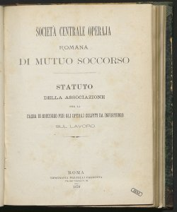 Statuto della Associazione per la cassa di soccorso per gli operaj colpiti da infortunio sul lavoro / Società centrale operaja romana di mutuo soccorso