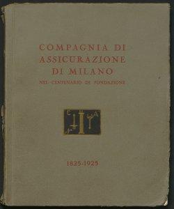 Nel centenario della Compagnia di Assicurazione di Milano : 1825-1925 / [Otto Cima!